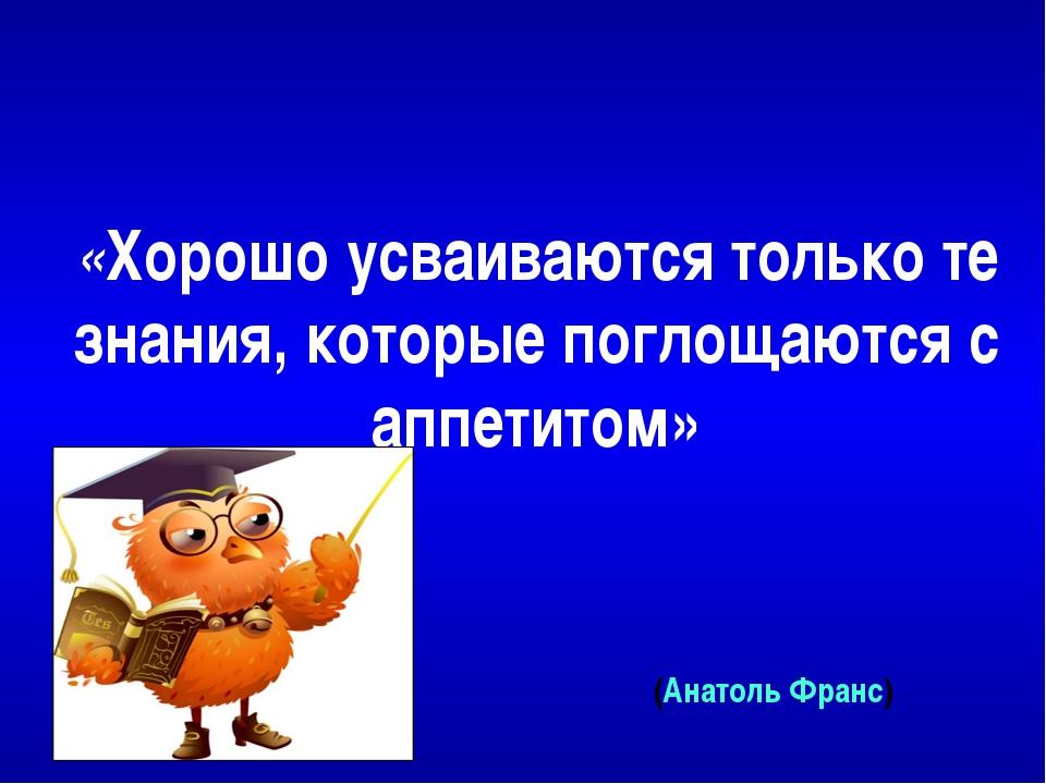 «Хорошо усваиваются только те знания, которые поглощаются с аппетитом» (Анато...