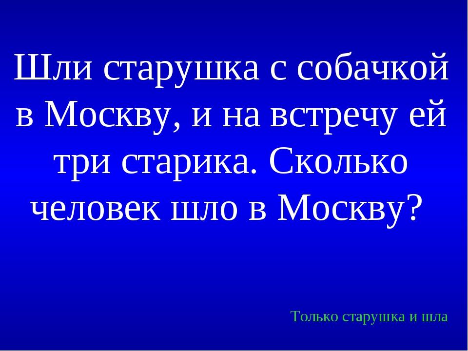 Шли старушка с собачкой в Москву, и на встречу ей три старика. Сколько челове...