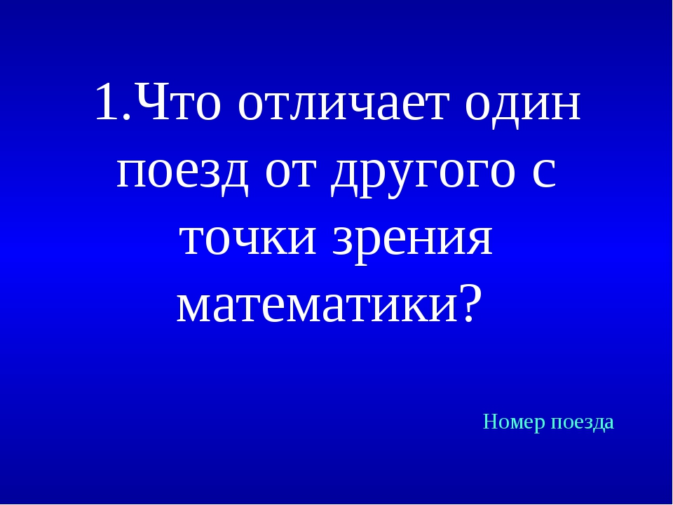 1.Что отличает один поезд от другого с точки зрения математики? Номер поезда