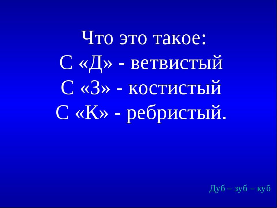 Что это такое: С «Д» - ветвистый С «З» - костистый С «К» - ребристый. Дуб –...