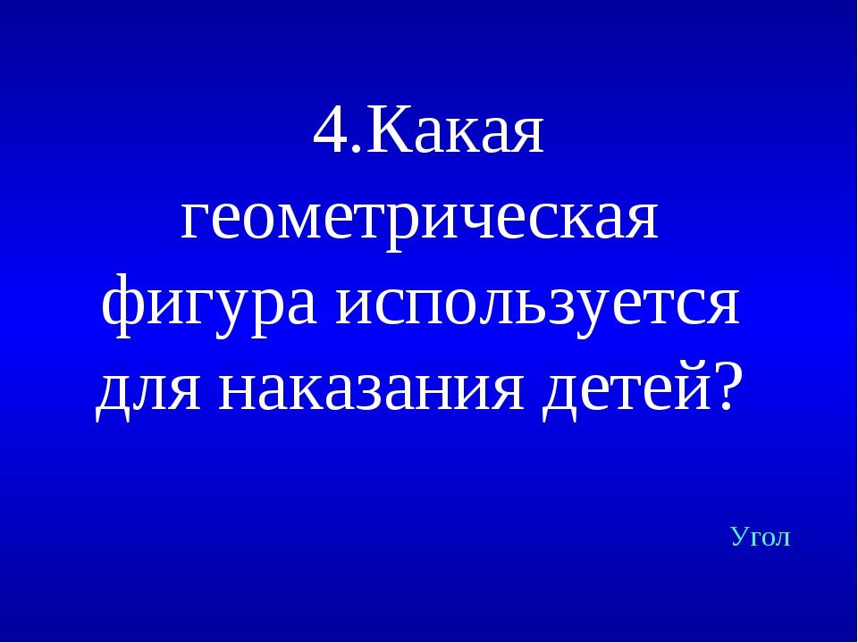 4.Какая геометрическая фигура используется для наказания детей? Угол