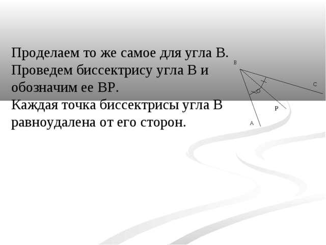 Проделаем то же самое для угла В. Проведем биссектрису угла В и обозначим ее...