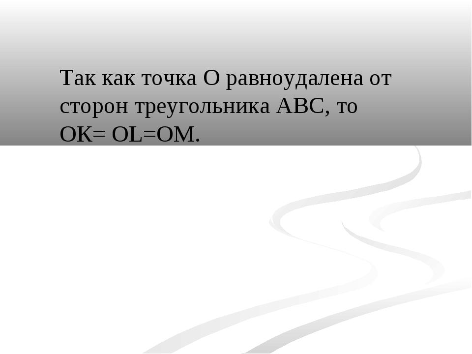 Так как точка О равноудалена от сторон треугольника АВС, то ОК= OL=OM.
