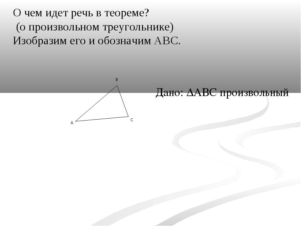 О чем идет речь в теореме? (о произвольном треугольнике) Изобразим его и обоз...