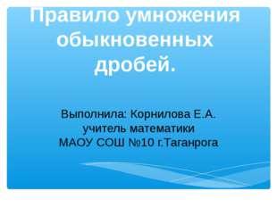 Правило умножения обыкновенных дробей. Выполнила: Корнилова Е.А. учитель мате