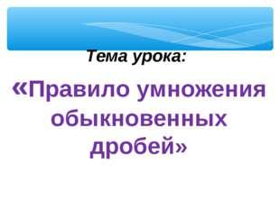 Тема урока: «Правило умножения обыкновенных дробей»