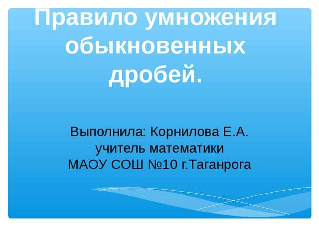 Правило умножения обыкновенных дробей. Выполнила: Корнилова Е.А. учитель мате...