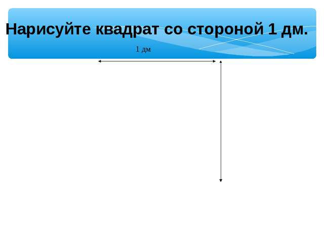 Нарисуйте квадрат со стороной 1 дм.  1 дм
