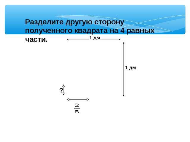 Разделите другую сторону полученного квадрата на 4 равных части. ? 1 дм 1 дм...