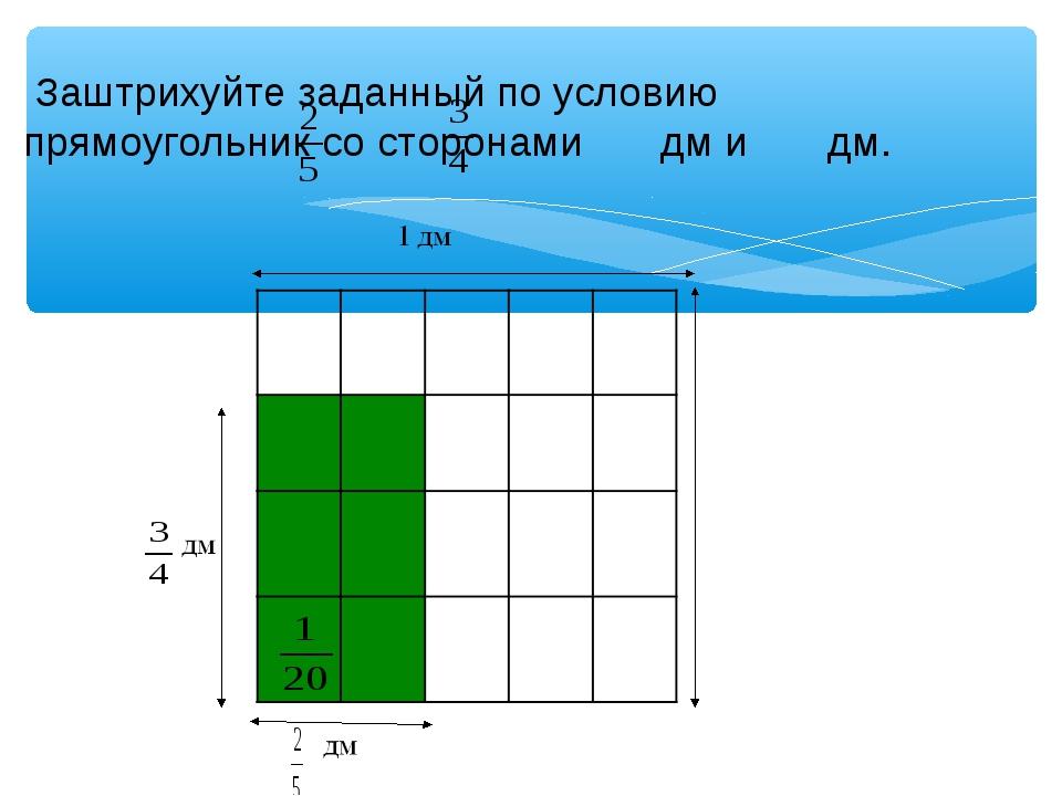 Заштрихуйте заданный по условию прямоугольник со сторонами дм и дм.