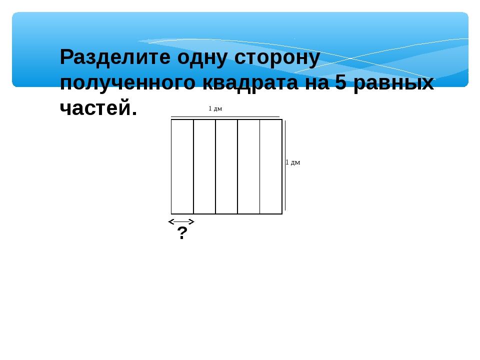 Разделите одну сторону полученного квадрата на 5 равных частей. ?