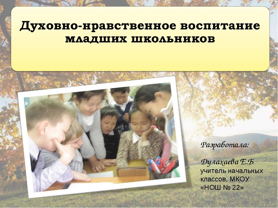 Разработала: Дулахаева Е.Б учитель начальных классов, МКОУ «НОШ № 22»