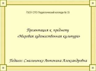 ГБОУ СПО Педагогический колледж № 15 Презентация к предмету «Мировая художест