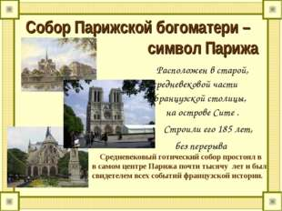 Собор Парижской богоматери – символ Парижа Расположен в старой, средневековой