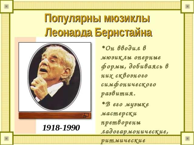 Популярны мюзиклы Леонарда Бернстайна Он вводил в мюзиклы оперные формы, доби...