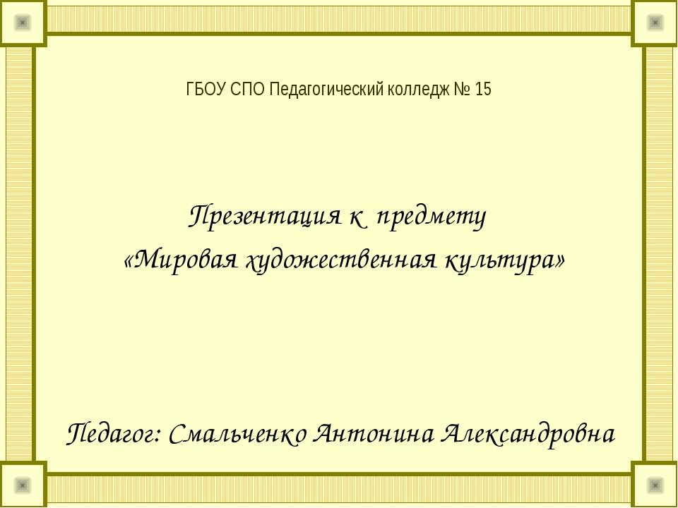 ГБОУ СПО Педагогический колледж № 15 Презентация к предмету «Мировая художест...