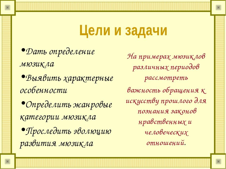 Цели и задачи Дать определение мюзикла Выявить характерные особенности Опред...