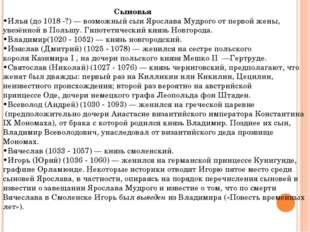 Сыновья •Илья(до1018-?)— возможный сын Ярослава Мудрого от первой жены,