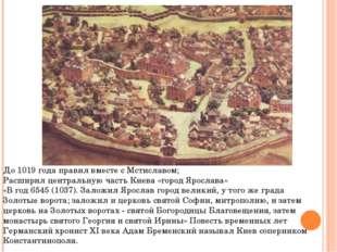 До 1019 года правил вместе с Мстиславом; Расширил центральную часть Киева «го