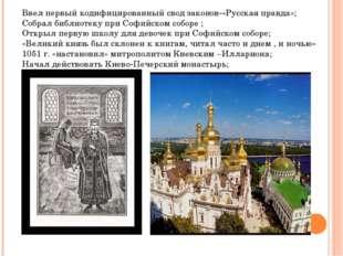 Ввел первый кодифицированный свод законов-»Русская правда»; Собрал библиотеку