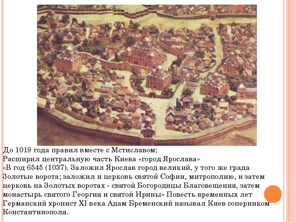 До 1019 года правил вместе с Мстиславом; Расширил центральную часть Киева «го...