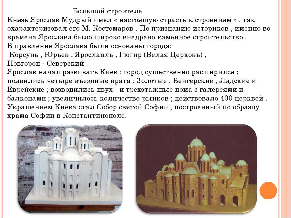 Большой строитель Князь Ярослав Мудрый имел « настоящую страсть к строениям...