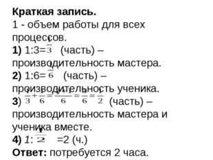 Краткая запись. 1 - объем работы для всех процессов. 1) 1:3= (часть) – произв
