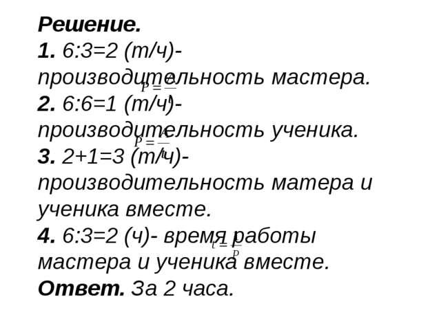 Решение. 1. 6:3=2 (т/ч)- производительность мастера. 2. 6:6=1 (т/ч)- производ...