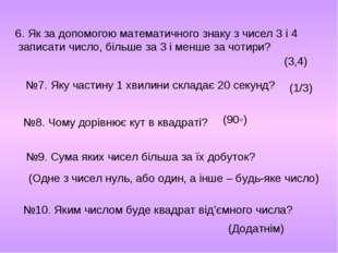 6. Як за допомогою математичного знаку з чисел 3 і 4 записати число, більше з