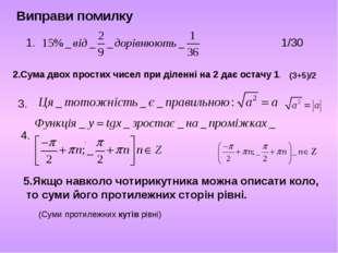 Виправи помилку 1. 2.Сума двох простих чисел при діленні на 2 дає остачу 1. 3