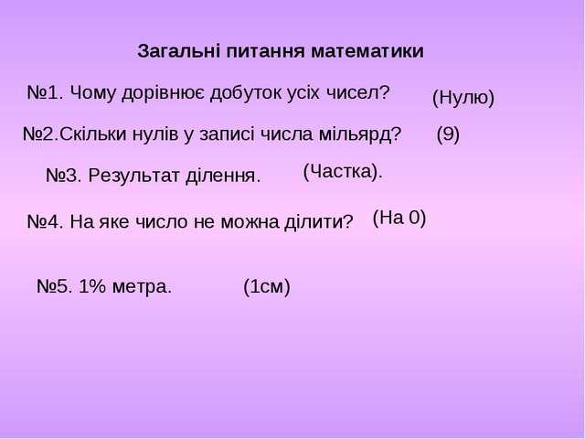 Загальні питання математики №1. Чому дорівнює добуток усіх чисел? (Нулю) №2.С...