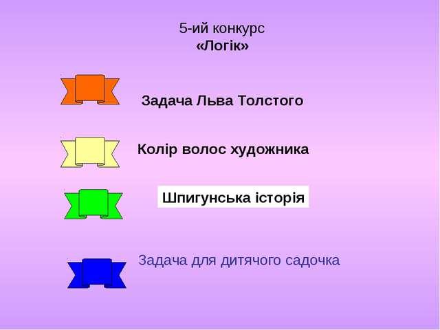 5-ий конкурс «Логік» Задача Льва Толстого Колір волос художника Шпигунська іс...