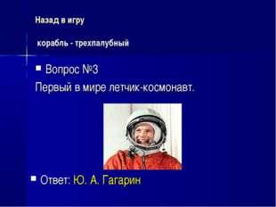 Назад в игру корабль - трехпалубный Вопрос №3 Первый в мире летчик-космонавт.