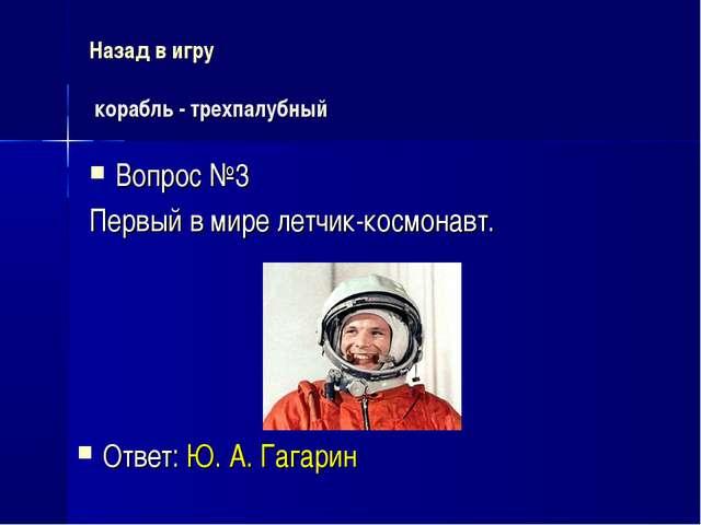 Назад в игру корабль - трехпалубный Вопрос №3 Первый в мире летчик-космонавт....