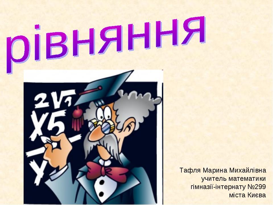 Тафля Марина Михайлівна учитель математики гімназії-інтернату №299 міста Києва