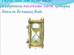 Около 2000 лет назад были изобретены песочные часы, которые дожили до наших д