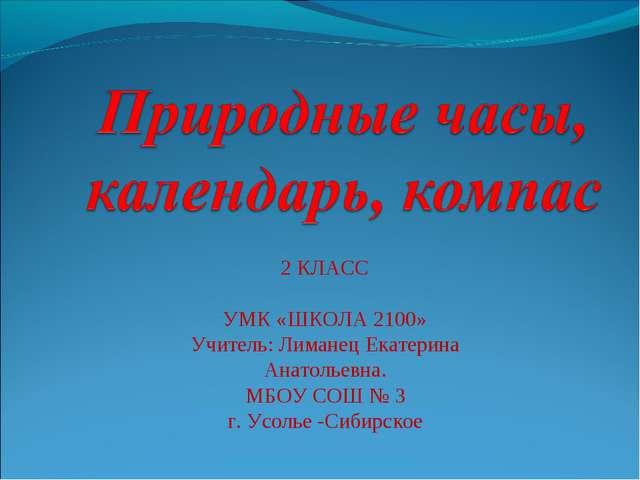 2 КЛАСС УМК «ШКОЛА 2100» Учитель: Лиманец Екатерина Анатольевна. МБОУ СОШ № 3...