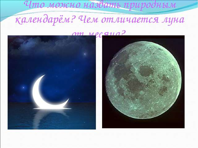 Что можно назвать природным календарём? Чем отличается луна от месяца?