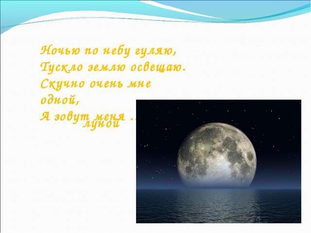 Ночью по небу гуляю, Тускло землю освещаю. Скучно очень мне одной, А зовут ме...