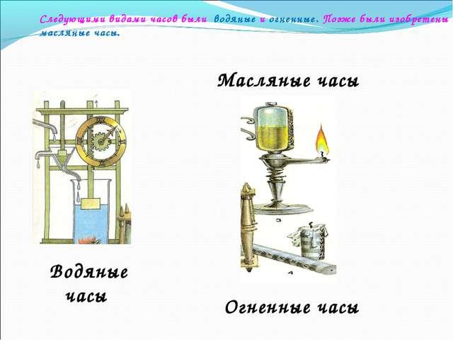 Следующими видами часов были водяные и огненные. Позже были изобретены маслян...