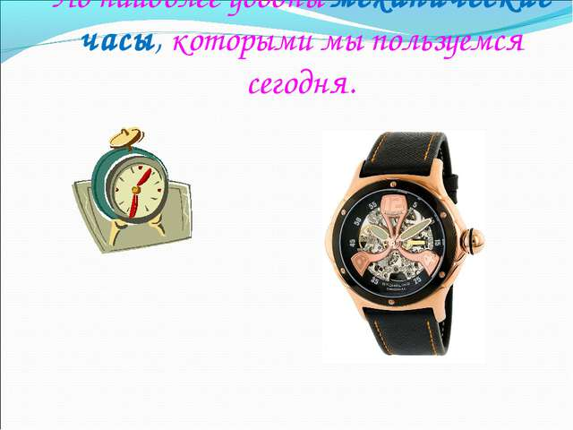 Но наиболее удобны механические часы, которыми мы пользуемся сегодня.