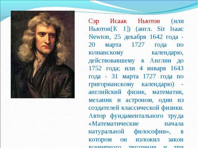 Сэр Исаак Ньютон (или Ньютон[K 1]) (англ. Sir Isaac Newton, 25 декабря 1642 г...