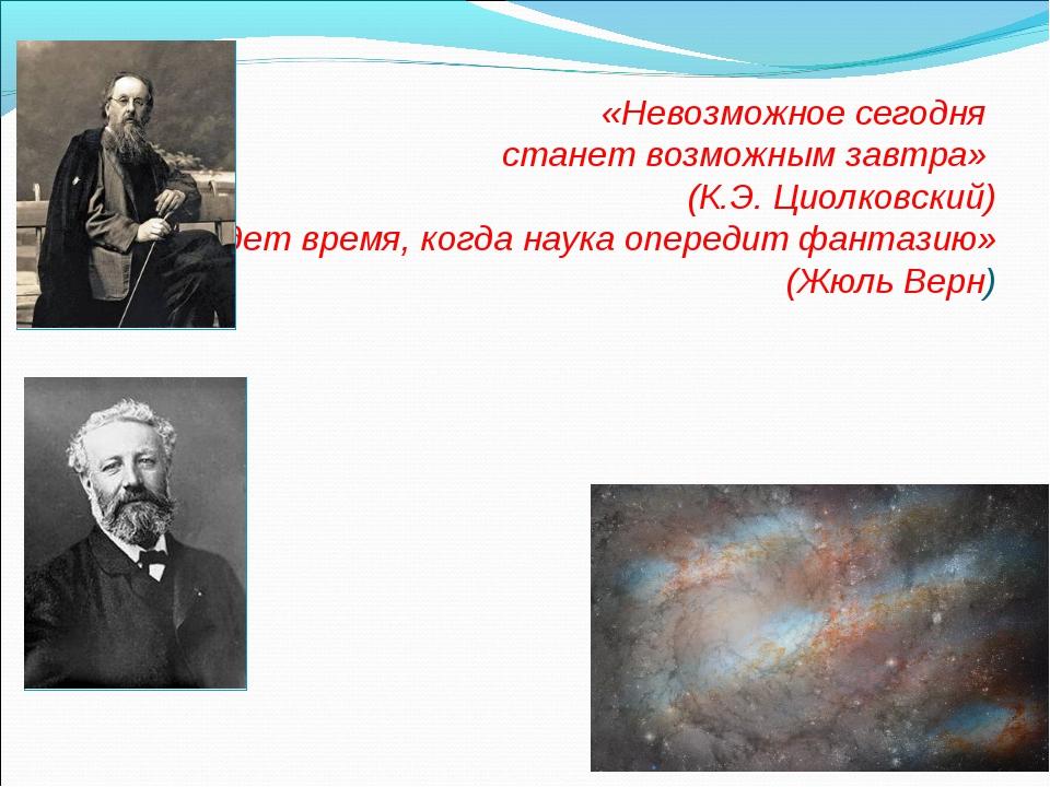 «Невозможное сегодня станет возможным завтра» (К.Э. Циолковский) «Придет вре...