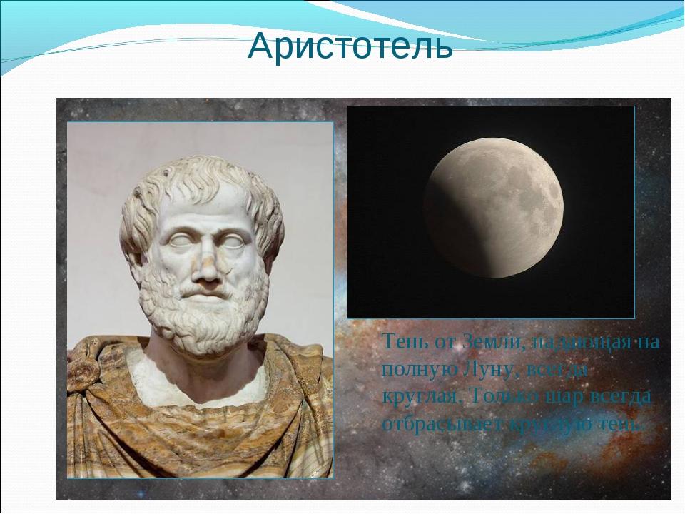Аристотель Тень от Земли, падающая на полную Луну, всегда круглая. Только шар...