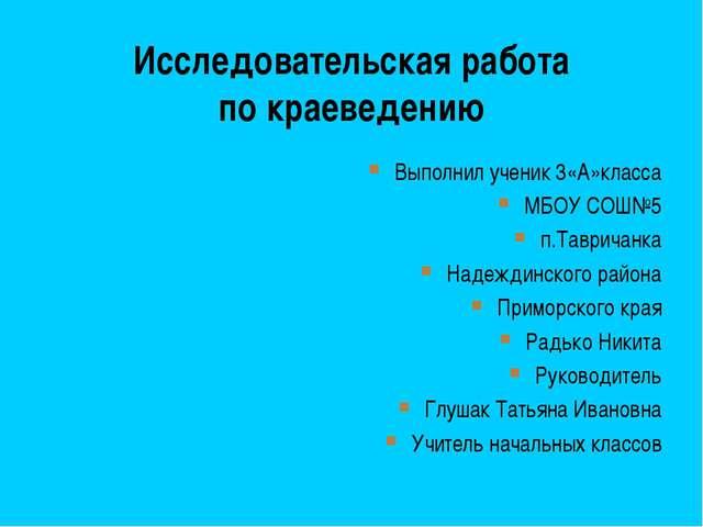 Исследовательская работа по краеведению Выполнил ученик 3«А»класса МБОУ СОШ№5...