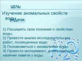 Изучение аномальных свойств воды 1) Расширить свои познания о свойствах воды;