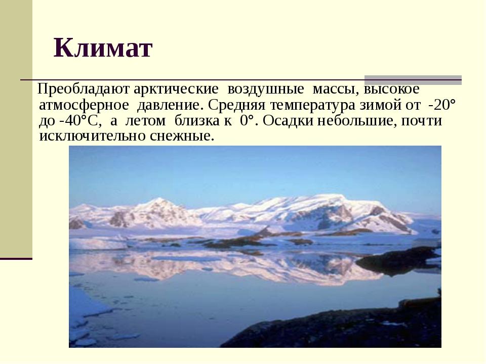 Климат Преобладают арктические воздушные массы, высокое атмосферное давление....