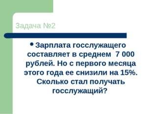 Задача №2 Зарплата госслужащего составляет в среднем 7 000 рублей. Но с перво