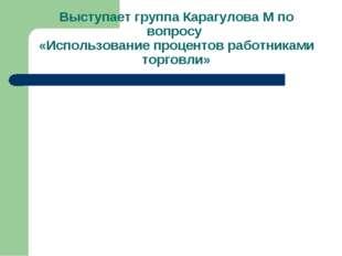 Выступает группа Карагулова М по вопросу «Использование процентов работниками
