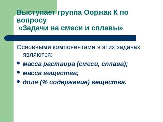 Выступает группа Ооржак К по вопросу «Задачи на смеси и сплавы» Основными ком...